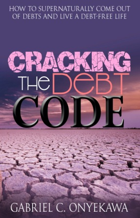Cracking The Debt Code…How To Supernaturally Come Out Of Debts And Live A Debt-Free Life