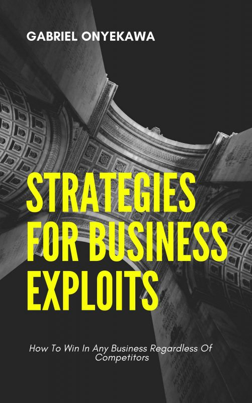 Strategies For Business Exploits : How To Win In Any Business Regardless Of Competitors
