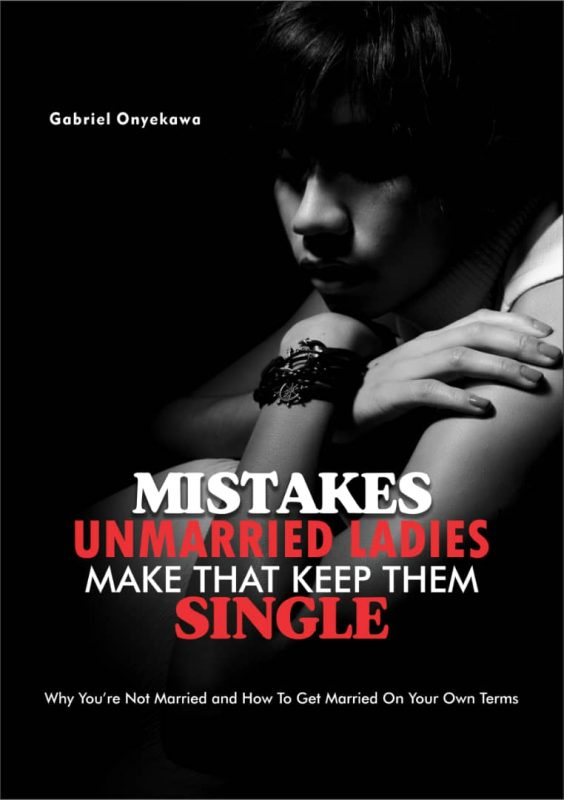 Mistakes Unmarried Ladies Make That Keep Them Single…Why You're Not Married And How To Get Married On Your Own Terms